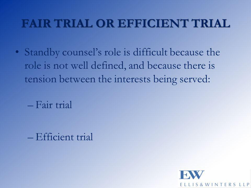 FAIR TRIAL OR EFFICIENT TRIAL Standby counsel's role is difficult because the role is not well defined, and because there is tension between the interests being served: –Fair trial –Efficient trial