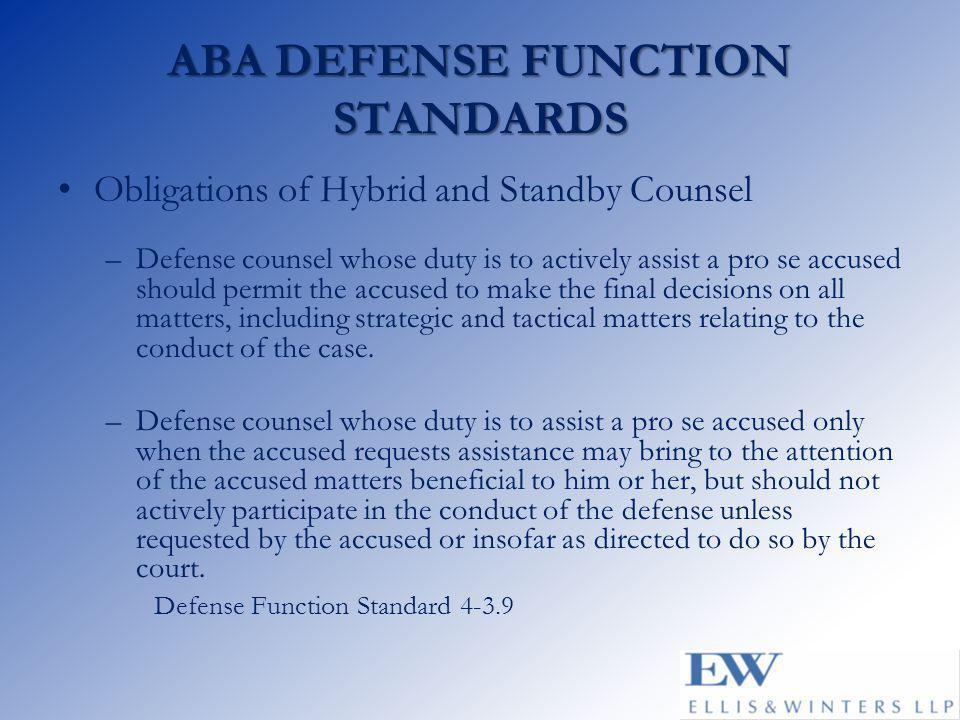 ABA DEFENSE FUNCTION STANDARDS Obligations of Hybrid and Standby Counsel –Defense counsel whose duty is to actively assist a pro se accused should per