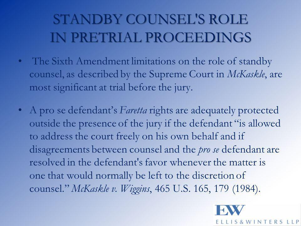 STANDBY COUNSEL S ROLE IN PRETRIAL PROCEEDINGS The Sixth Amendment limitations on the role of standby counsel, as described by the Supreme Court in McKaskle, are most significant at trial before the jury.