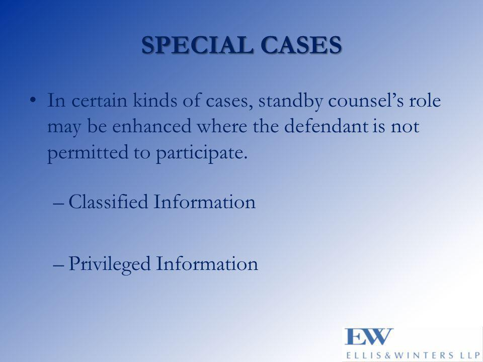 SPECIAL CASES In certain kinds of cases, standby counsel's role may be enhanced where the defendant is not permitted to participate. –Classified Infor