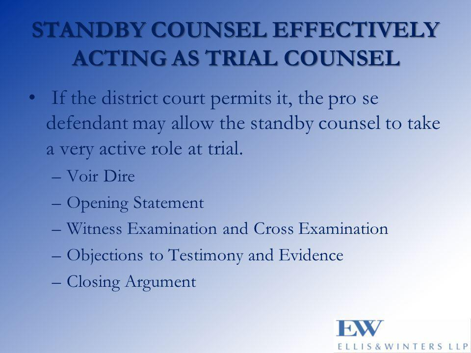 STANDBY COUNSEL EFFECTIVELY ACTING AS TRIAL COUNSEL If the district court permits it, the pro se defendant may allow the standby counsel to take a very active role at trial.