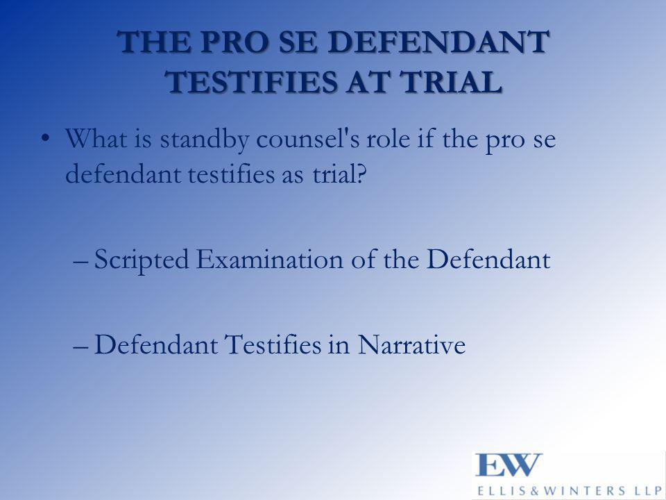 THE PRO SE DEFENDANT TESTIFIES AT TRIAL What is standby counsel's role if the pro se defendant testifies as trial? –Scripted Examination of the Defend