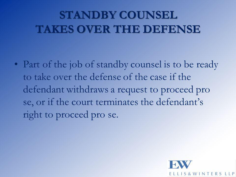 STANDBY COUNSEL TAKES OVER THE DEFENSE Part of the job of standby counsel is to be ready to take over the defense of the case if the defendant withdraws a request to proceed pro se, or if the court terminates the defendant's right to proceed pro se.