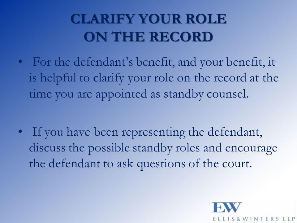 CLARIFY YOUR ROLE ON THE RECORD For the defendant's benefit, and your benefit, it is helpful to clarify your role on the record at the time you are ap