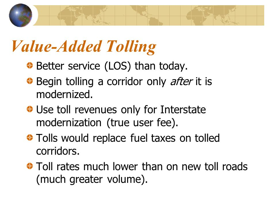Value-Added Tolling Better service (LOS) than today. Begin tolling a corridor only after it is modernized. Use toll revenues only for Interstate moder