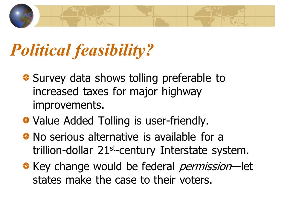 Political feasibility? Survey data shows tolling preferable to increased taxes for major highway improvements. Value Added Tolling is user-friendly. N