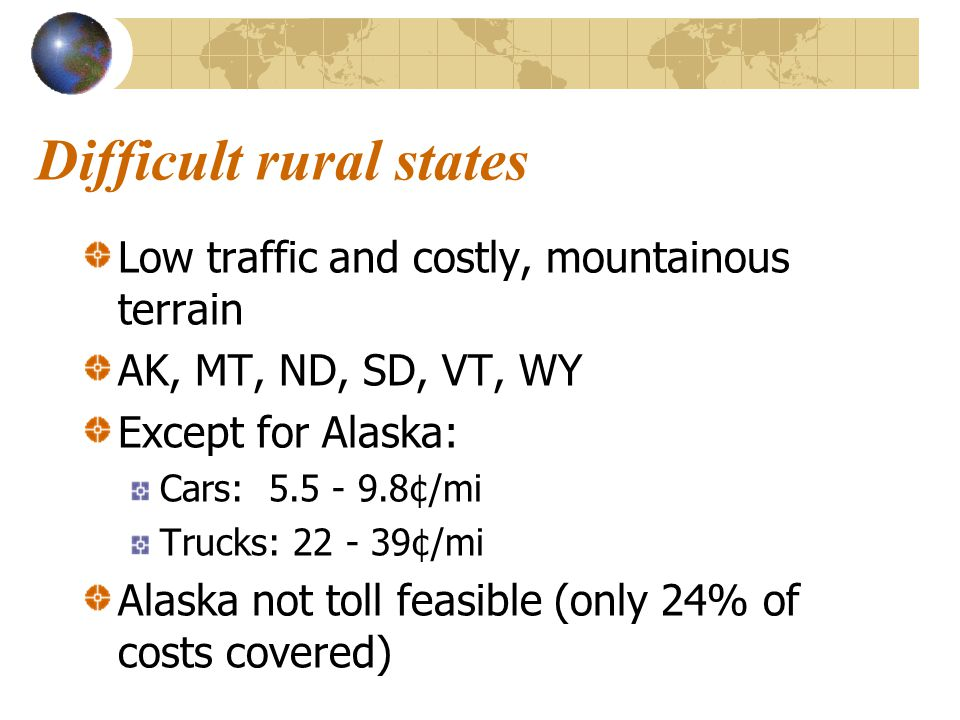 Difficult rural states Low traffic and costly, mountainous terrain AK, MT, ND, SD, VT, WY Except for Alaska: Cars: 5.5 - 9.8¢/mi Trucks: 22 - 39¢/mi A