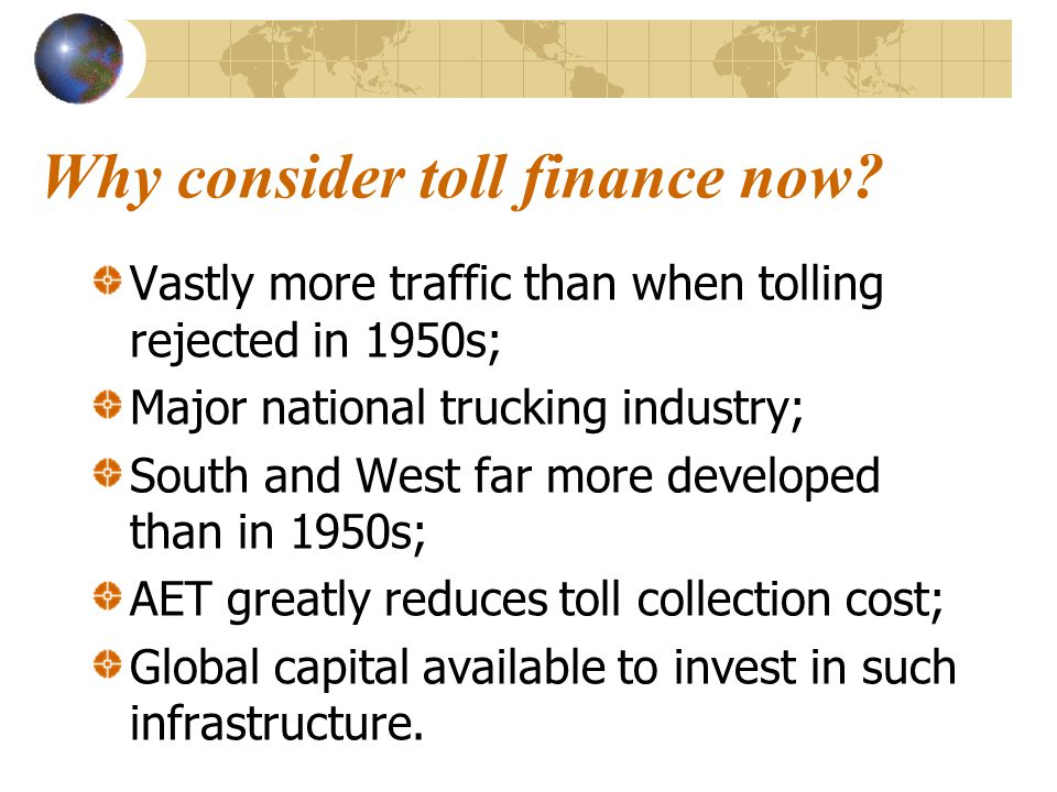 Why consider toll finance now? Vastly more traffic than when tolling rejected in 1950s; Major national trucking industry; South and West far more deve
