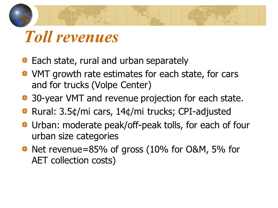 Toll revenues Each state, rural and urban separately VMT growth rate estimates for each state, for cars and for trucks (Volpe Center) 30-year VMT and