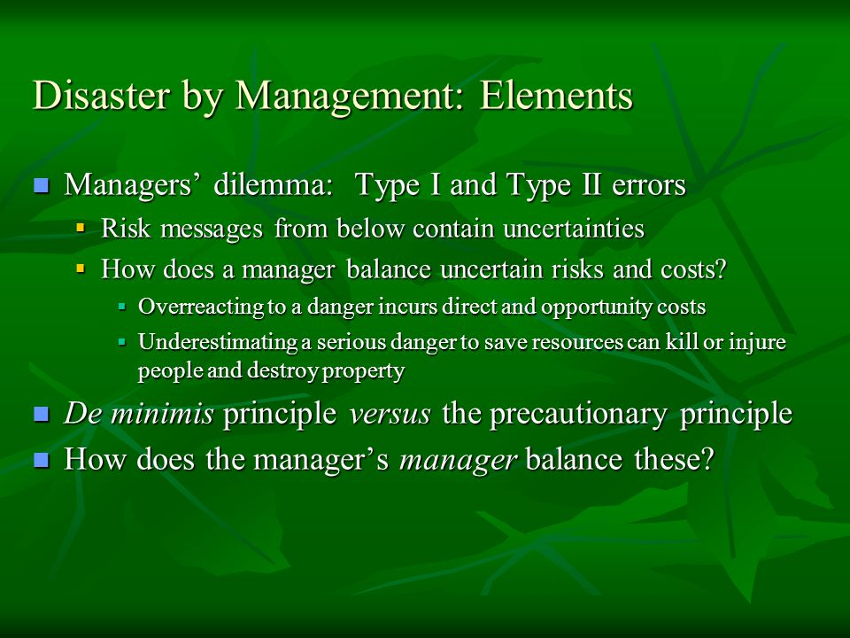Disaster by Management: Elements Managers' dilemma: Type I and Type II errors Managers' dilemma: Type I and Type II errors  Risk messages from below contain uncertainties  How does a manager balance uncertain risks and costs.