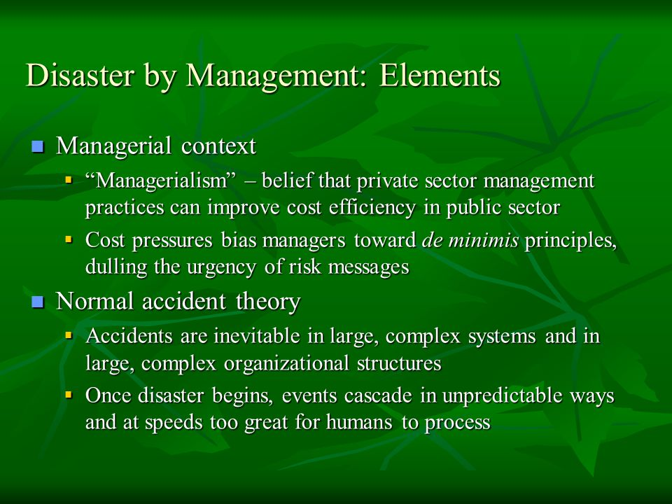 Disaster by Management: Elements Managerial context Managerial context  Managerialism – belief that private sector management practices can improve cost efficiency in public sector  Cost pressures bias managers toward de minimis principles, dulling the urgency of risk messages Normal accident theory Normal accident theory  Accidents are inevitable in large, complex systems and in large, complex organizational structures  Once disaster begins, events cascade in unpredictable ways and at speeds too great for humans to process