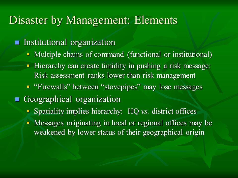 Disaster by Management: Elements Institutional organization Institutional organization  Multiple chains of command (functional or institutional)  Hierarchy can create timidity in pushing a risk message: Risk assessment ranks lower than risk management  Firewalls between stovepipes may lose messages Geographical organization Geographical organization  Spatiality implies hierarchy: HQ vs.