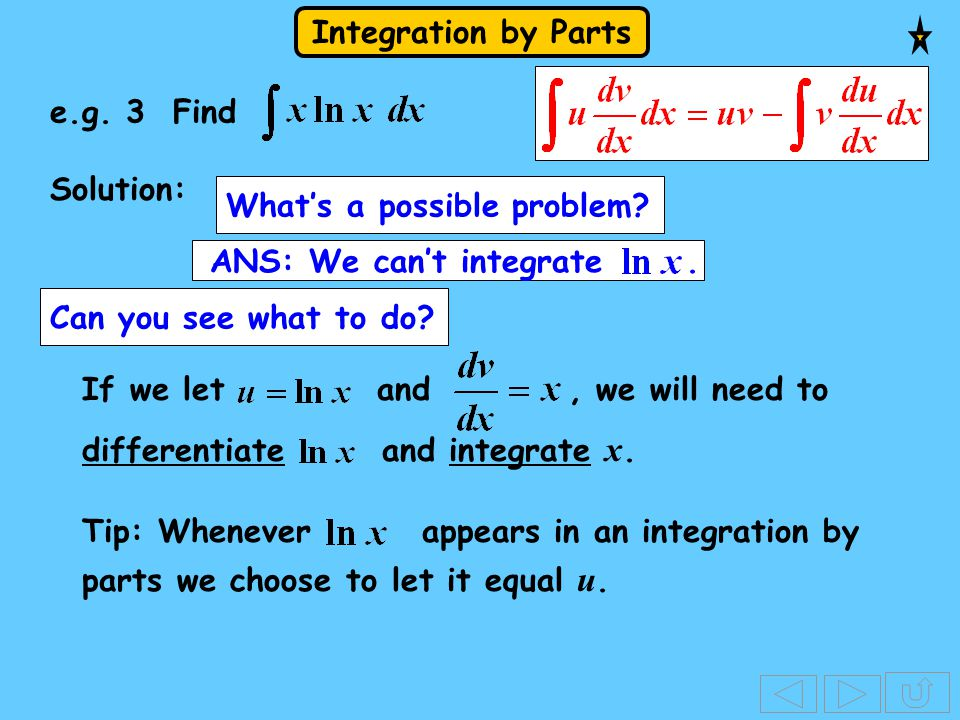 Integration by Parts Solution: What's a possible problem? Can you see what to do? If we let and, we will need to differentiate and integrate x. ANS: W