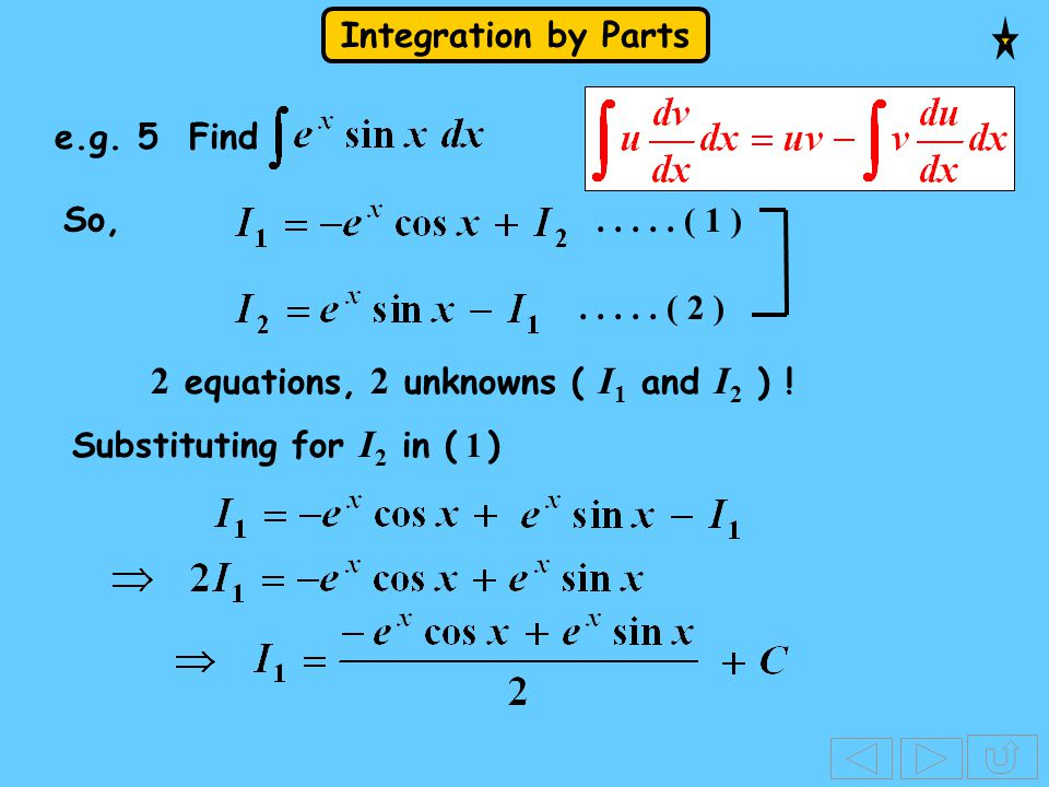 Integration by Parts e.g. 5 Find So, 2 equations, 2 unknowns ( I 1 and I 2 ) ! Substituting for I 2 in ( 1 )..... ( 1 )..... ( 2 )