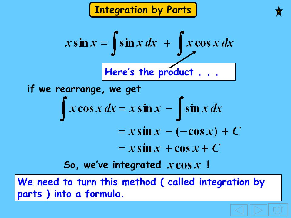 Integration by Parts Here's the product... if we rearrange, we get We need to turn this method ( called integration by parts ) into a formula. So, we'