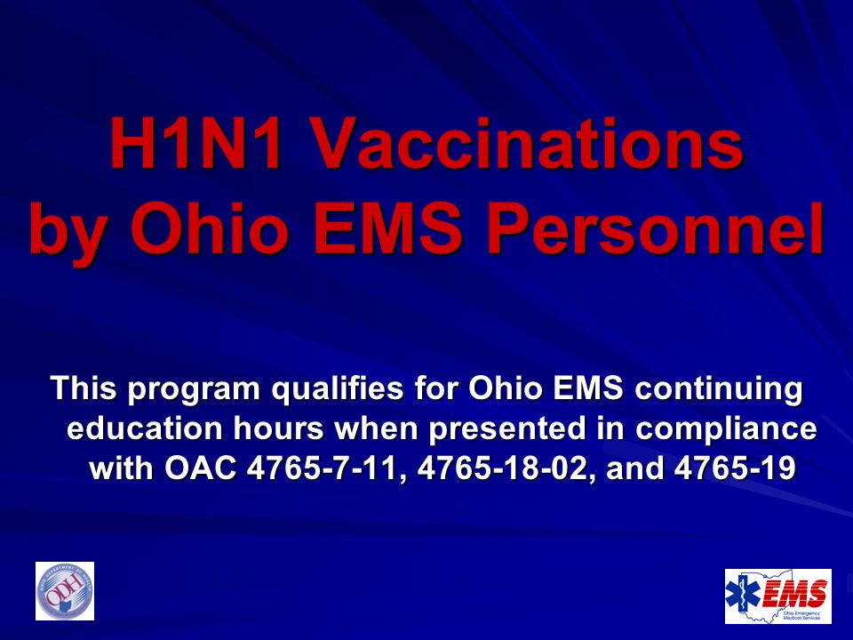 H1N1 Vaccinations by Ohio EMS Personnel This program qualifies for Ohio EMS continuing education hours when presented in compliance with OAC 4765-7-11