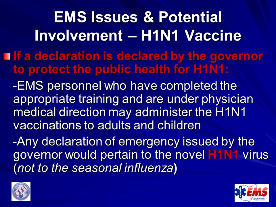 EMS Issues & Potential Involvement – H1N1 Vaccine If a declaration is declared by the governor to protect the public health for H1N1: -EMS personnel w
