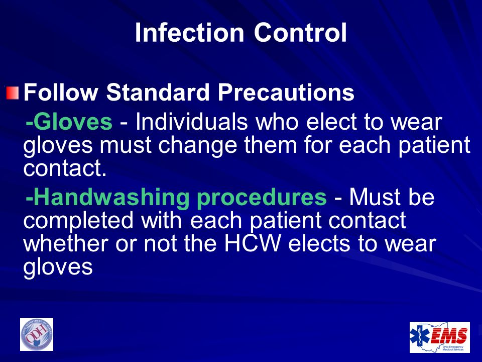 Infection Control Follow Standard Precautions -Gloves - Individuals who elect to wear gloves must change them for each patient contact. -Handwashing p