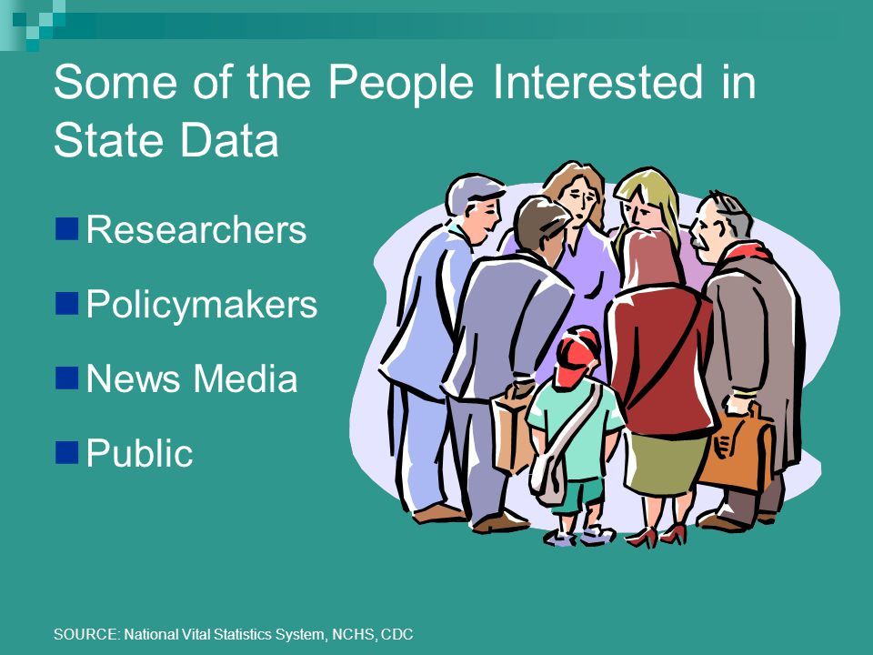 SOURCE: National Vital Statistics System, NCHS, CDC Some of the People Interested in State Data Researchers Policymakers News Media Public