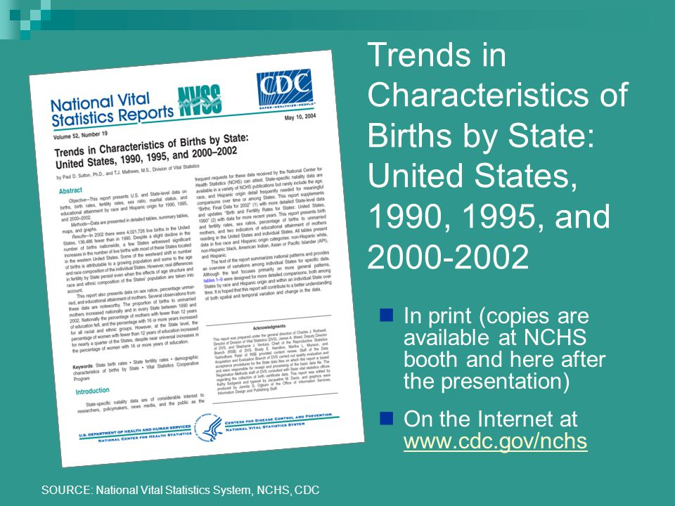 SOURCE: National Vital Statistics System, NCHS, CDC Trends in Characteristics of Births by State: United States, 1990, 1995, and 2000-2002 In print (copies are available at NCHS booth and here after the presentation) On the Internet at www.cdc.gov/nchs www.cdc.gov/nchs