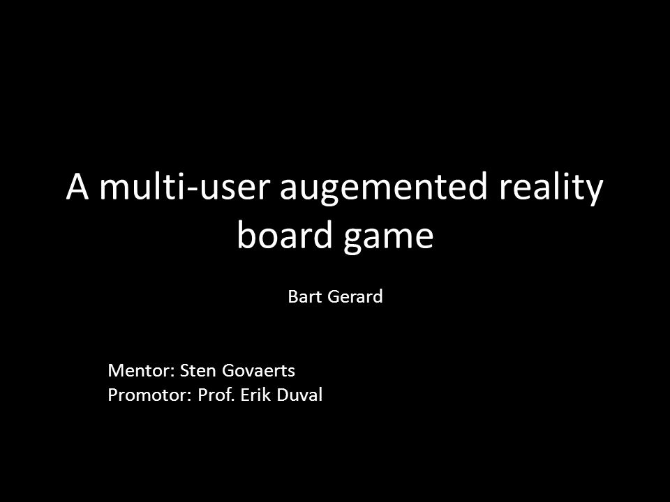 A multi-user augemented reality board game Bart Gerard Mentor: Sten Govaerts Promotor: Prof.