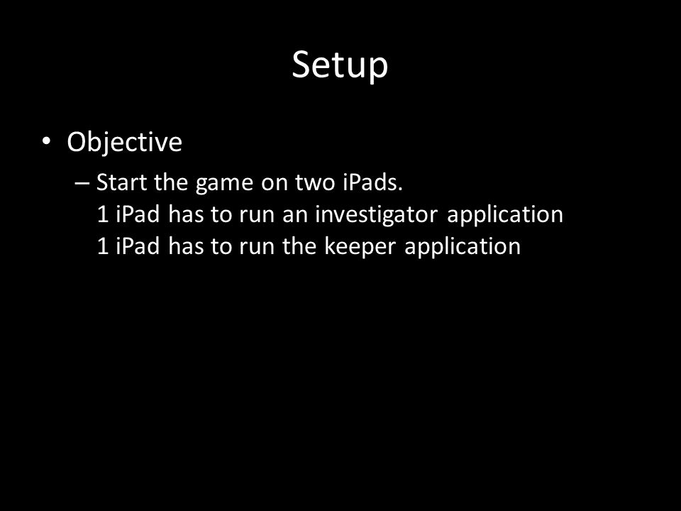 Setup Objective – Start the game on two iPads. 1 iPad has to run an investigator application 1 iPad has to run the keeper application