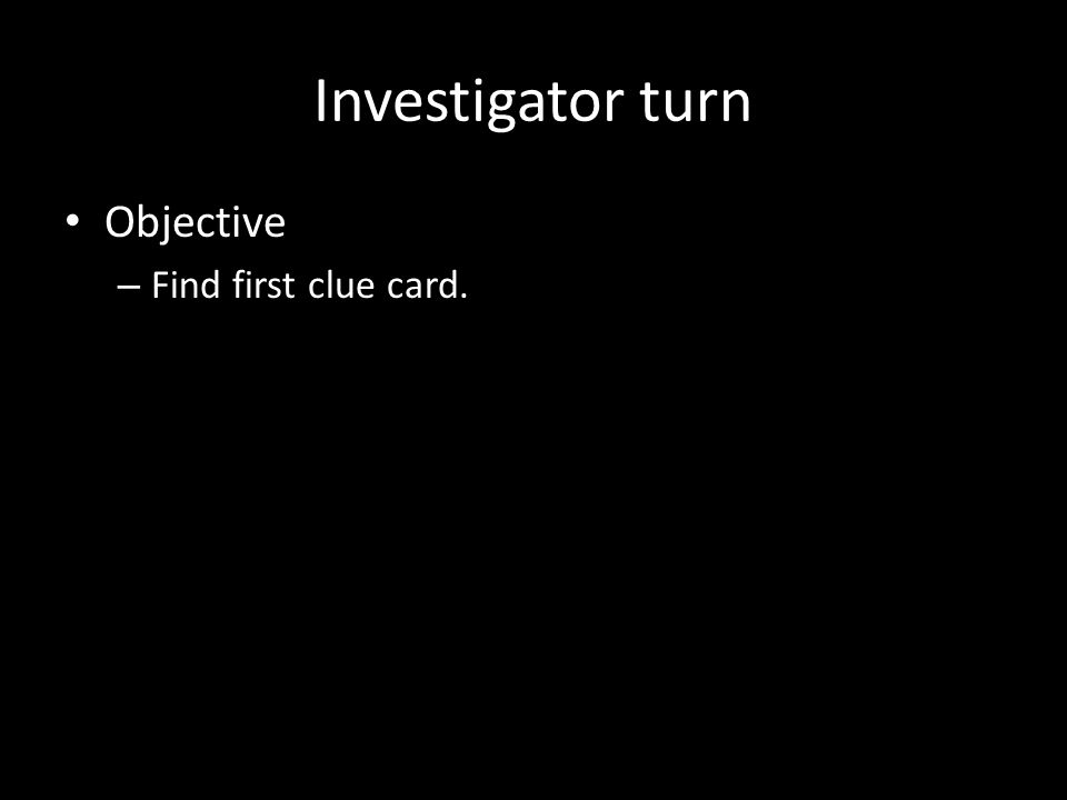 Investigator turn Objective – Find first clue card.