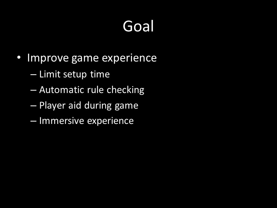 Goal Improve game experience – Limit setup time – Automatic rule checking – Player aid during game – Immersive experience