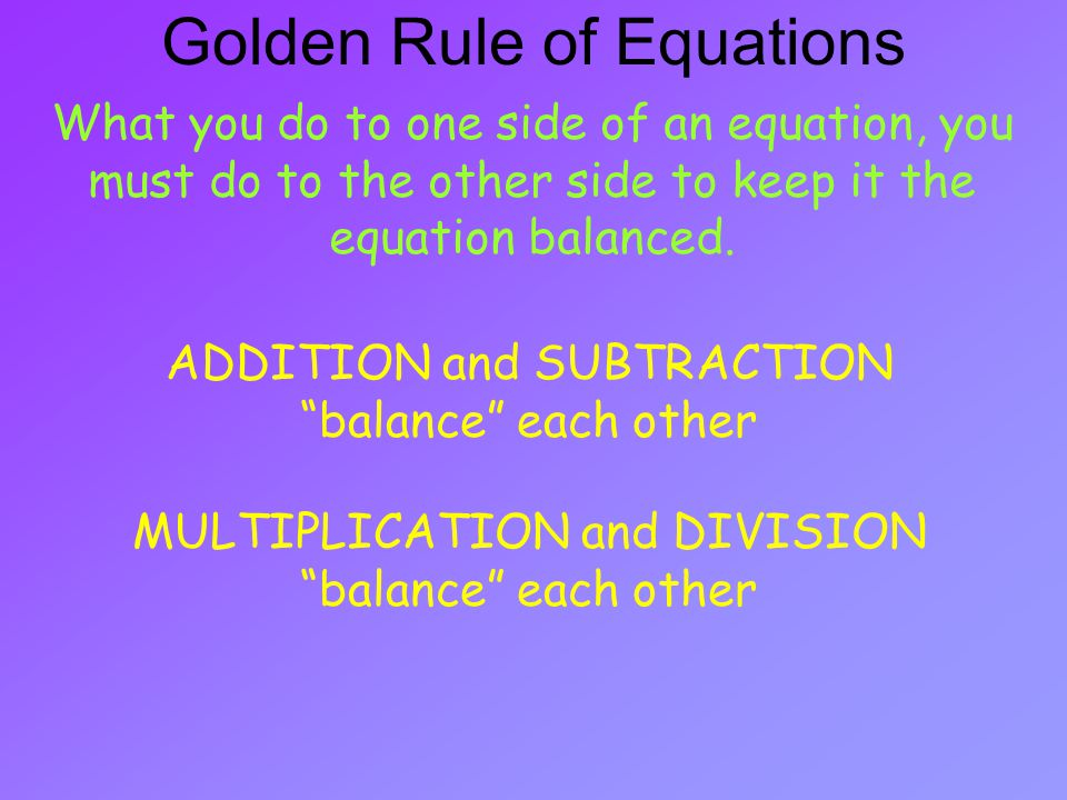 What you do to one side of an equation, you must do to the other side to keep it the equation balanced.