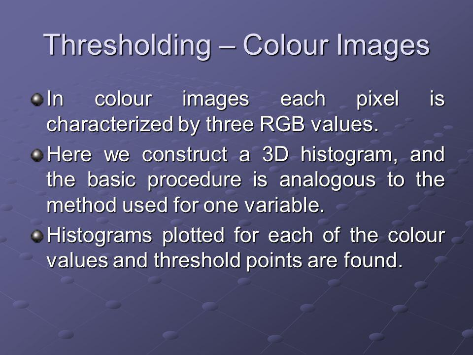 Thresholding – Colour Images In colour images each pixel is characterized by three RGB values.