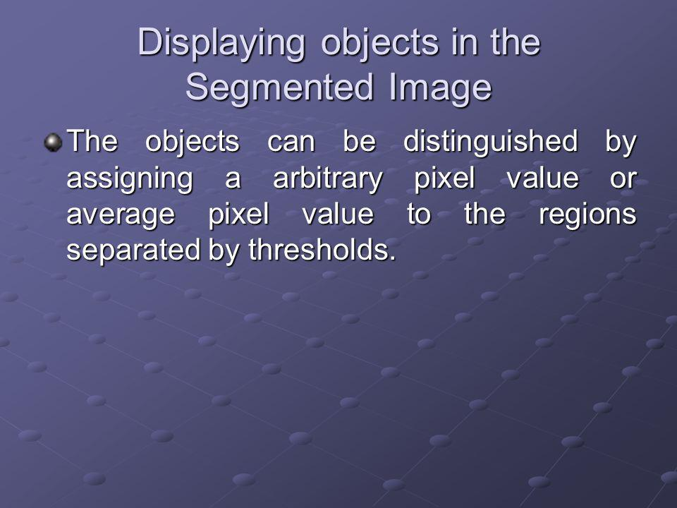 Displaying objects in the Segmented Image The objects can be distinguished by assigning a arbitrary pixel value or average pixel value to the regions separated by thresholds.