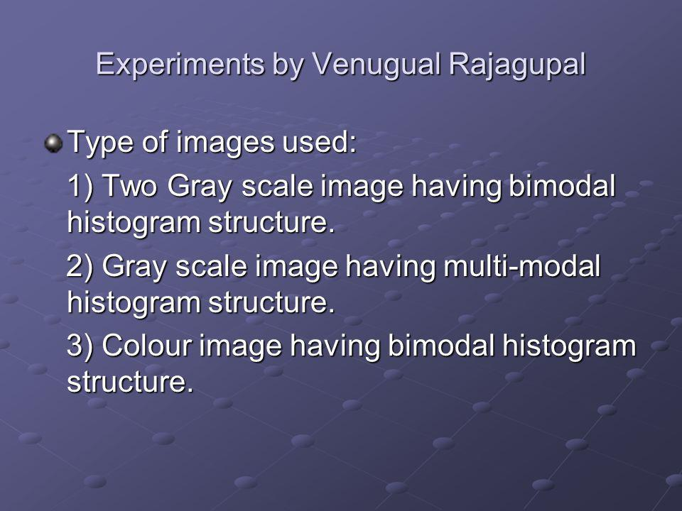 Experiments by Venugual Rajagupal Type of images used: 1) Two Gray scale image having bimodal histogram structure.