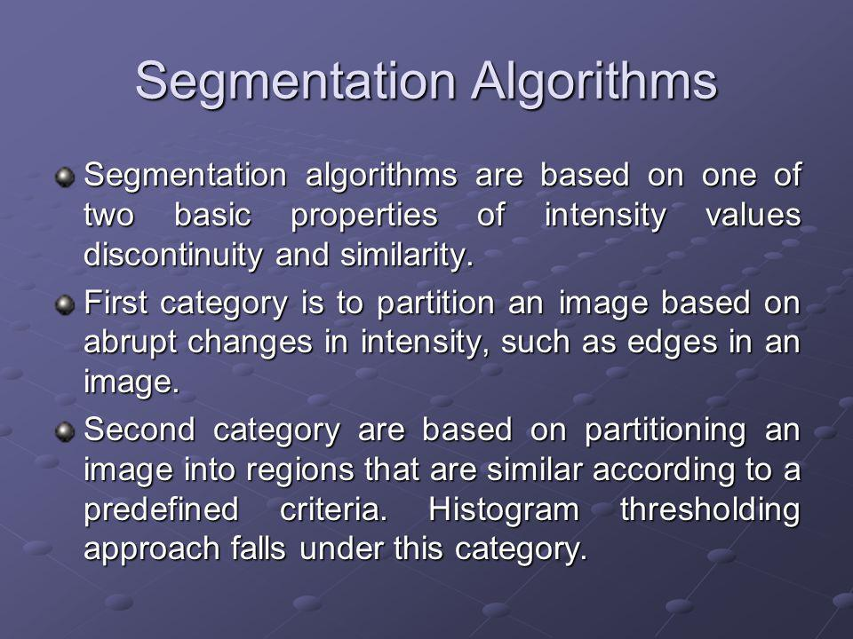 Segmentation Algorithms Segmentation algorithms are based on one of two basic properties of intensity values discontinuity and similarity.