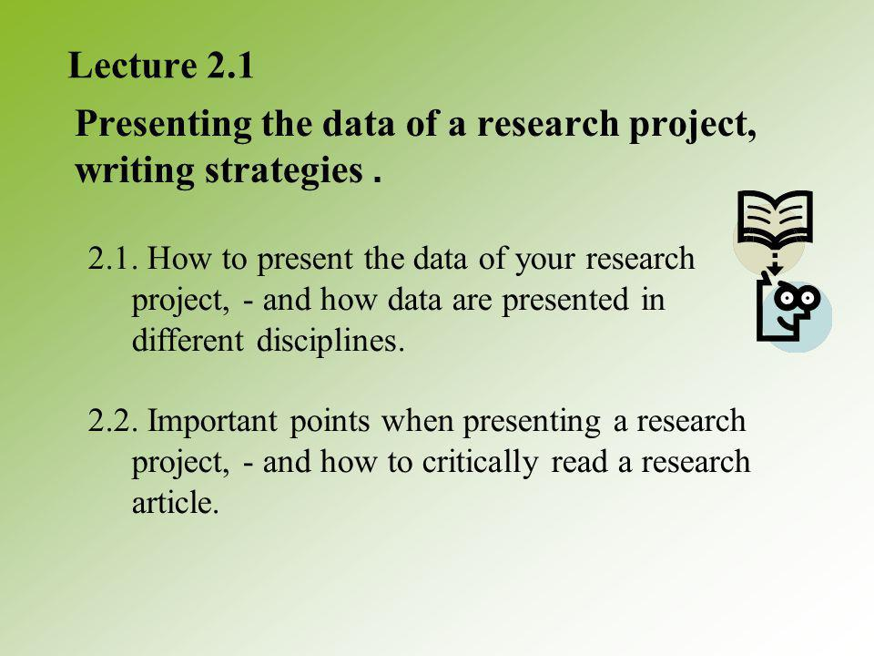 Lecture 2.1 Presenting the data of a research project, writing strategies.