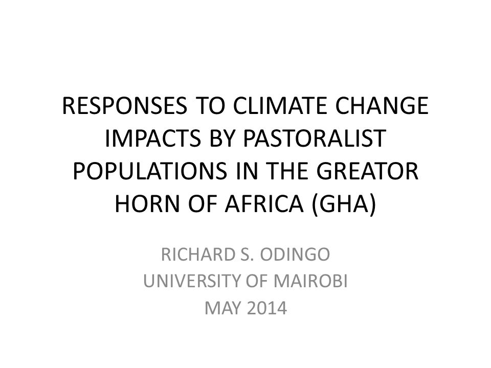RESPONSES TO CLIMATE CHANGE IMPACTS BY PASTORALIST POPULATIONS IN THE GREATOR HORN OF AFRICA (GHA) RICHARD S. ODINGO UNIVERSITY OF MAIROBI MAY 2014