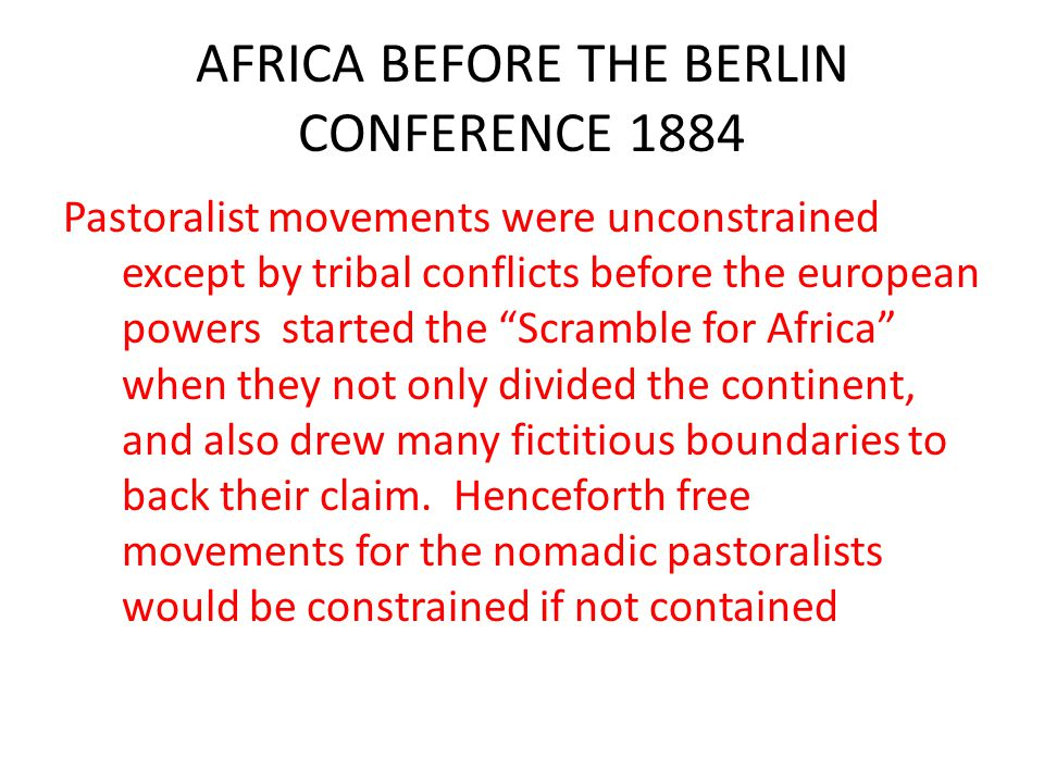 AFRICA BEFORE THE BERLIN CONFERENCE 1884 Pastoralist movements were unconstrained except by tribal conflicts before the european powers started the Scramble for Africa when they not only divided the continent, and also drew many fictitious boundaries to back their claim.