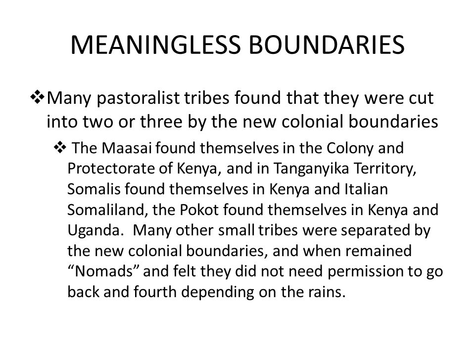MEANINGLESS BOUNDARIES  Many pastoralist tribes found that they were cut into two or three by the new colonial boundaries  The Maasai found themselv