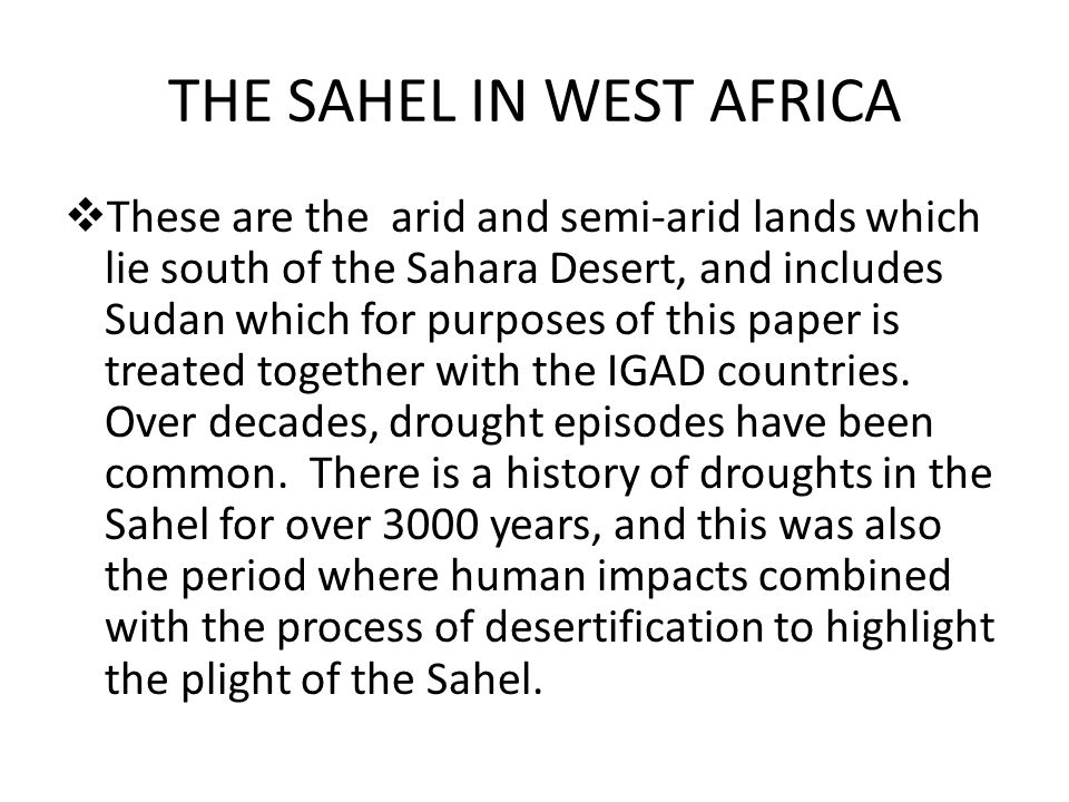 THE SAHEL IN WEST AFRICA  These are the arid and semi-arid lands which lie south of the Sahara Desert, and includes Sudan which for purposes of this