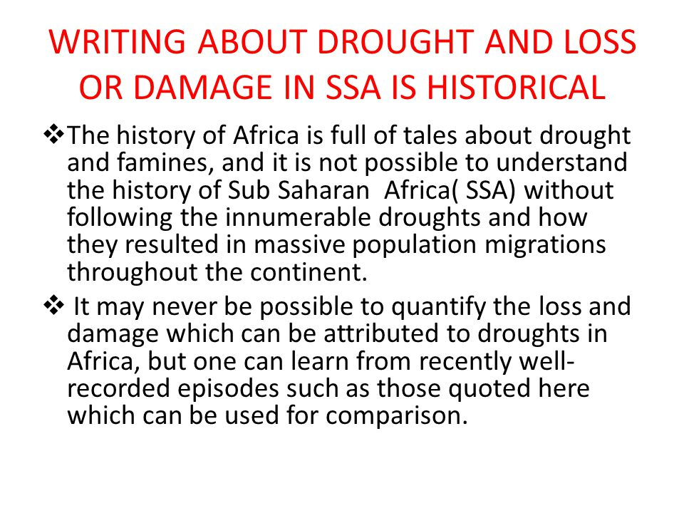 WRITING ABOUT DROUGHT AND LOSS OR DAMAGE IN SSA IS HISTORICAL  The history of Africa is full of tales about drought and famines, and it is not possible to understand the history of Sub Saharan Africa( SSA) without following the innumerable droughts and how they resulted in massive population migrations throughout the continent.