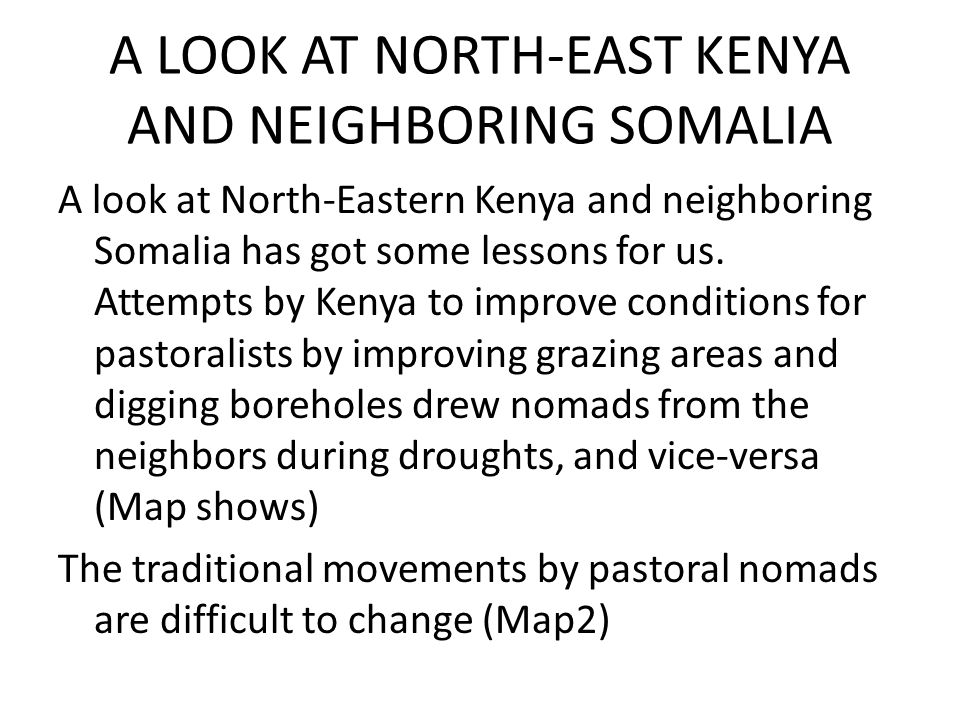 A LOOK AT NORTH-EAST KENYA AND NEIGHBORING SOMALIA A look at North-Eastern Kenya and neighboring Somalia has got some lessons for us. Attempts by Keny