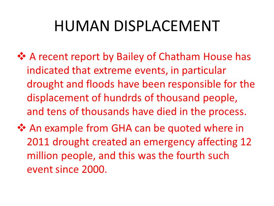 HUMAN DISPLACEMENT  A recent report by Bailey of Chatham House has indicated that extreme events, in particular drought and floods have been responsi