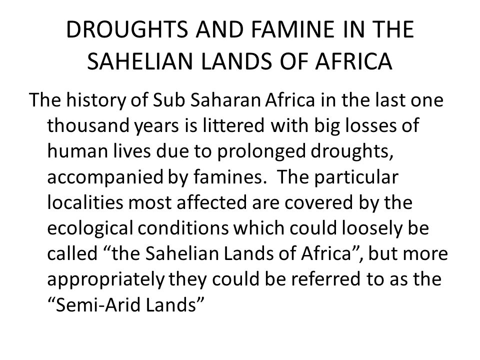 DROUGHTS AND FAMINE IN THE SAHELIAN LANDS OF AFRICA The history of Sub Saharan Africa in the last one thousand years is littered with big losses of hu