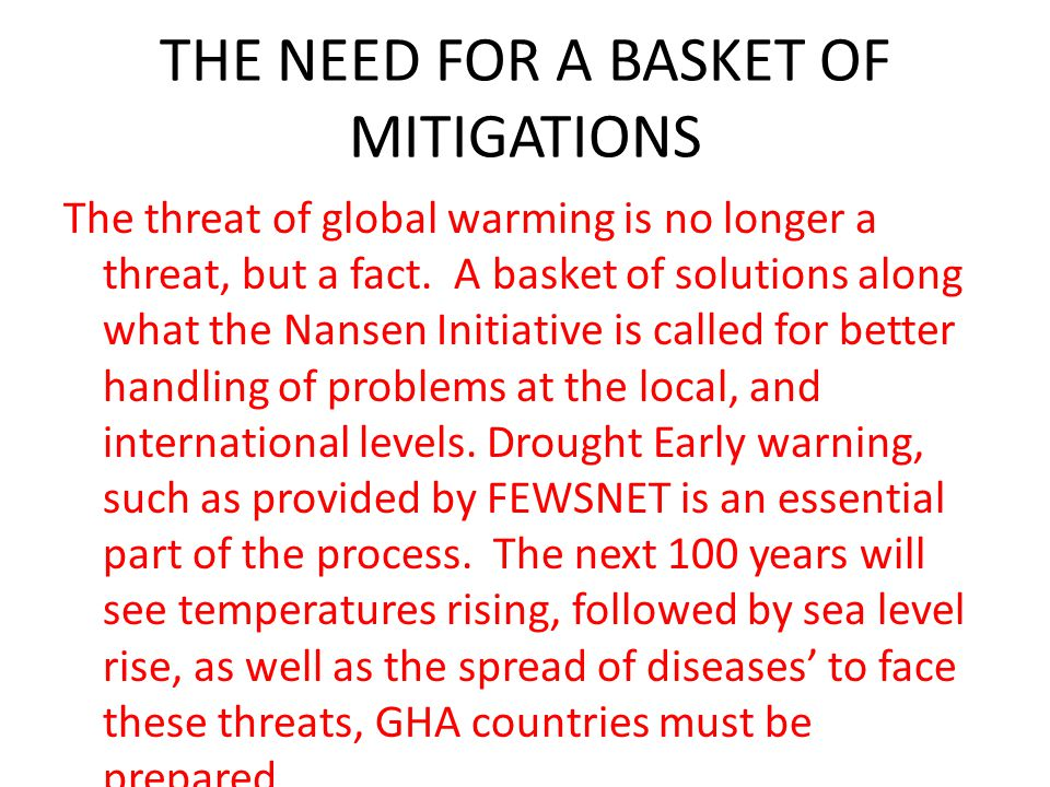 THE NEED FOR A BASKET OF MITIGATIONS The threat of global warming is no longer a threat, but a fact. A basket of solutions along what the Nansen Initi