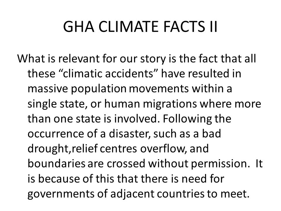 GHA CLIMATE FACTS II What is relevant for our story is the fact that all these climatic accidents have resulted in massive population movements within a single state, or human migrations where more than one state is involved.