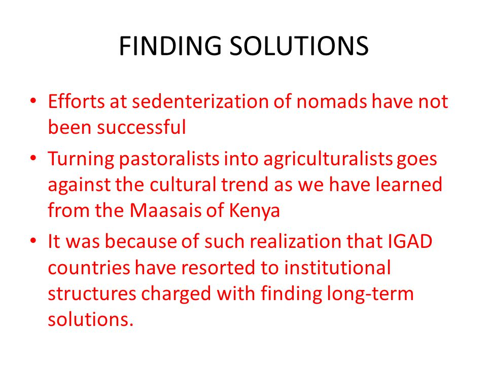 FINDING SOLUTIONS Efforts at sedenterization of nomads have not been successful Turning pastoralists into agriculturalists goes against the cultural trend as we have learned from the Maasais of Kenya It was because of such realization that IGAD countries have resorted to institutional structures charged with finding long-term solutions.
