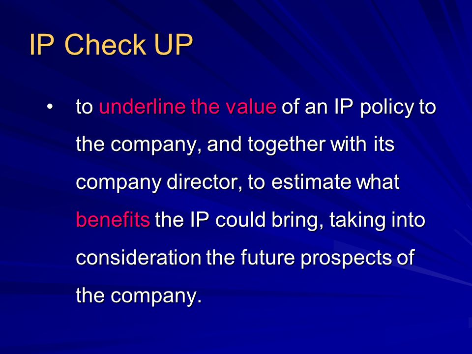 IP Check UP to underline the value of an IP policy to the company, and together with its company director, to estimate what benefits the IP could bring, taking into consideration the future prospects of the company.