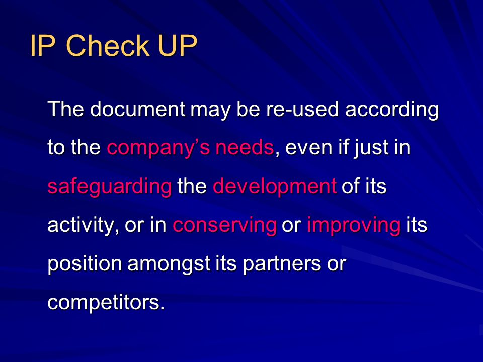 IP Check UP The document may be re-used according to the company's needs, even if just in safeguarding the development of its activity, or in conserving or improving its position amongst its partners or competitors.