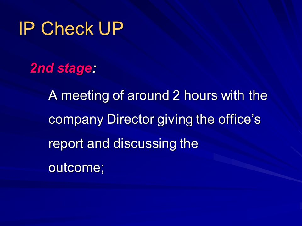 IP Check UP 2nd stage: A meeting of around 2 hours with the company Director giving the office's report and discussing the outcome;