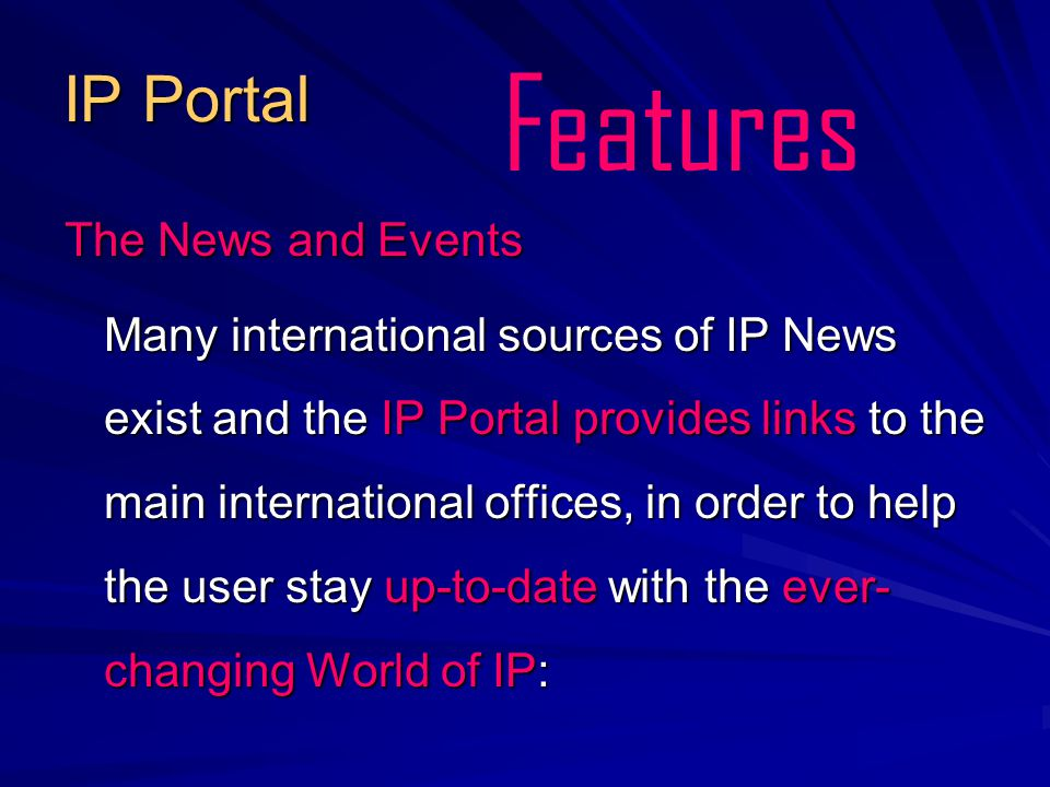 IP Portal The News and Events Many international sources of IP News exist and the IP Portal provides links to the main international offices, in order to help the user stay up-to-date with the ever- changing World of IP: Features