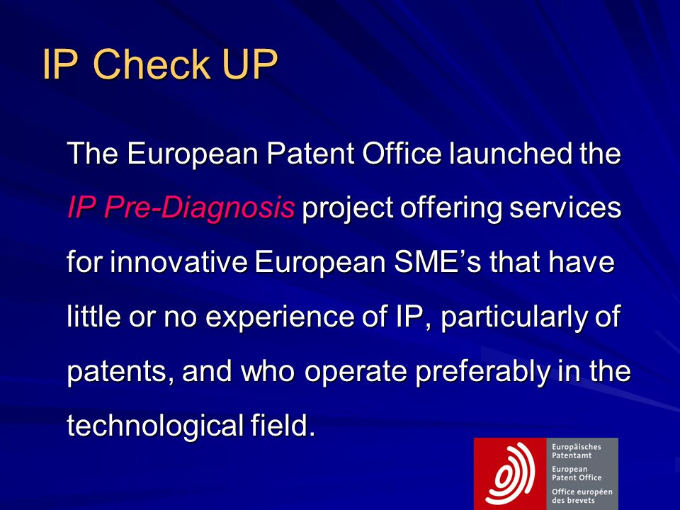 IP Check UP The European Patent Office launched the IP Pre-Diagnosis project offering services for innovative European SME's that have little or no experience of IP, particularly of patents, and who operate preferably in the technological field.